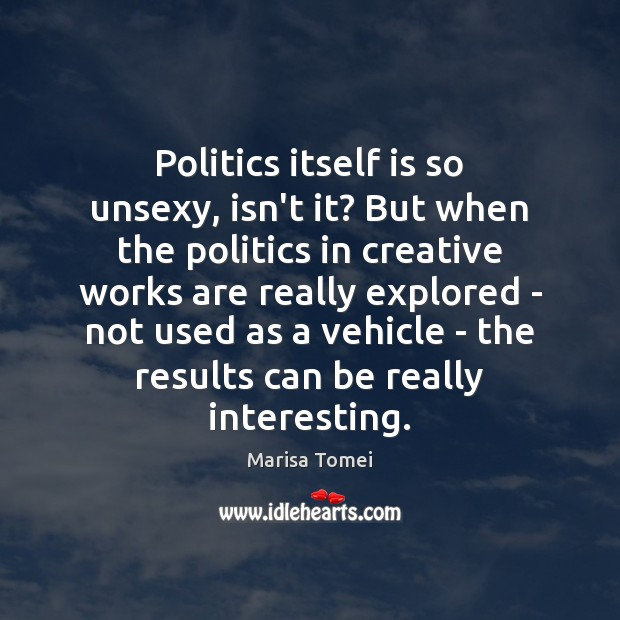 Politics itself is so unsexy, isn't it? But when the politics in Marisa Tomei Picture Quote