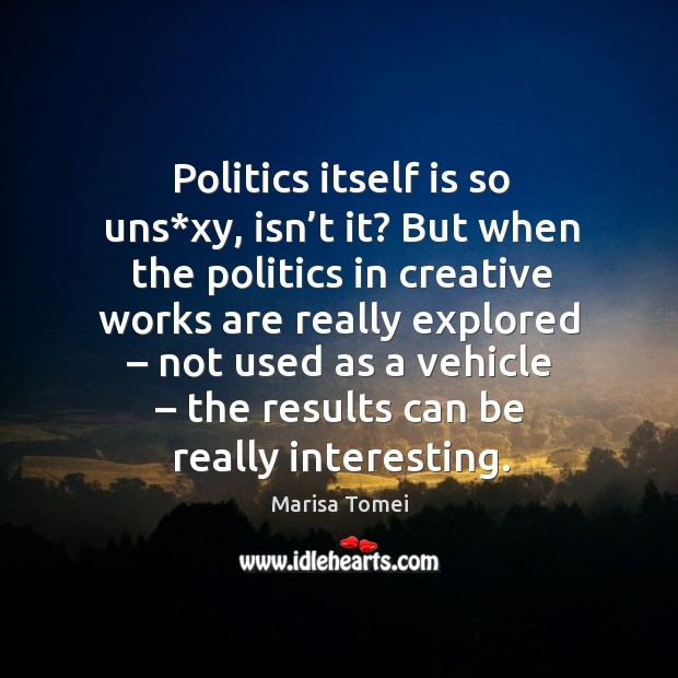 Politics itself is so uns*xy, isn't it? but when the politics in creative works are Marisa Tomei Picture Quote
