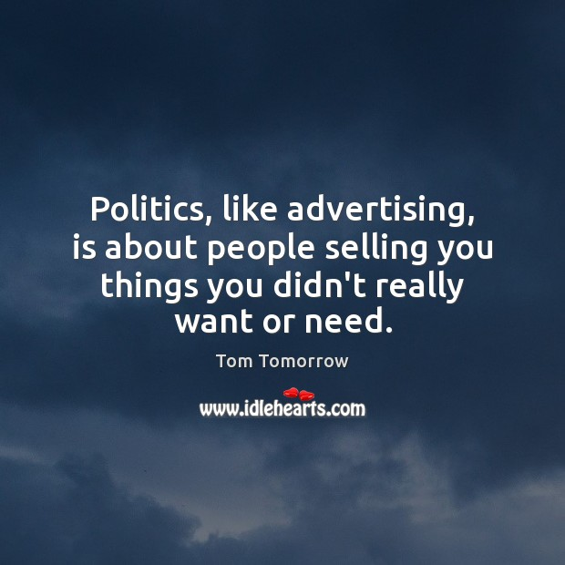 Politics, like advertising, is about people selling you things you didn't really Tom Tomorrow Picture Quote