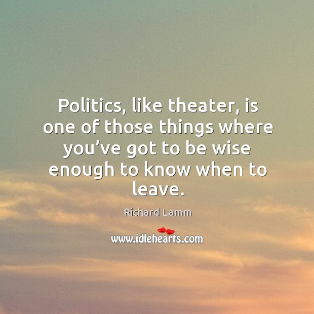 Image, Politics, like theater, is one of those things where you've got to be wise enough to know when to leave.