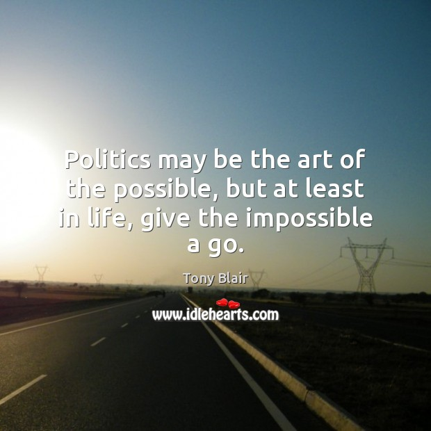 Image, Politics may be the art of the possible, but at least in life, give the impossible a go.