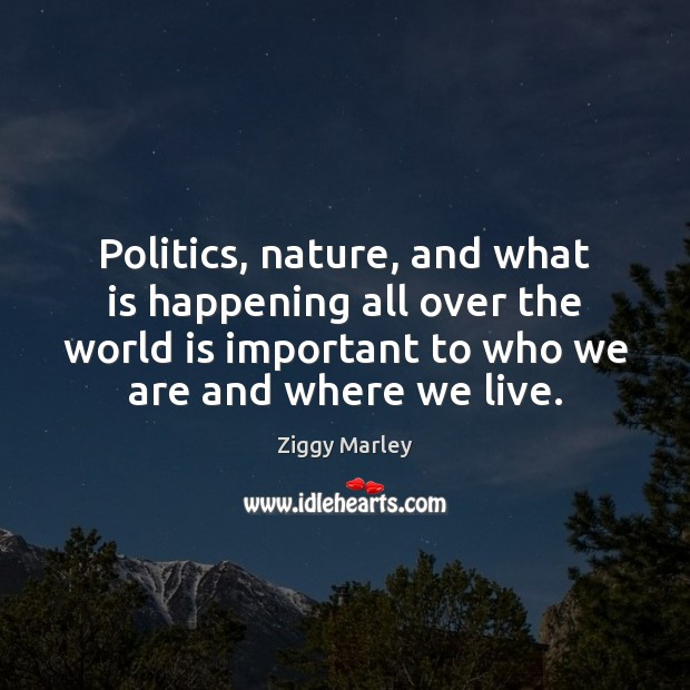 Politics, nature, and what is happening all over the world is important Ziggy Marley Picture Quote