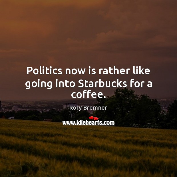 Politics now is rather like going into Starbucks for a coffee. Coffee Quotes Image