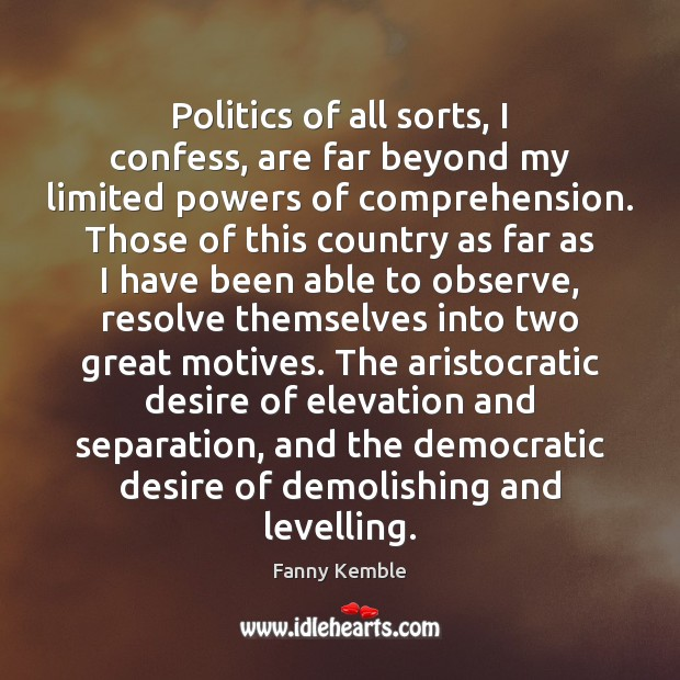 Politics of all sorts, I confess, are far beyond my limited powers Politics Quotes Image