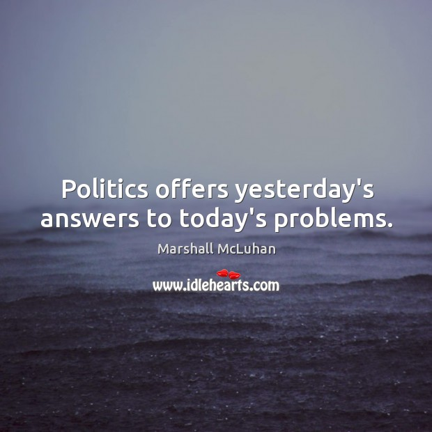 Image, Politics offers yesterday's answers to today's problems.