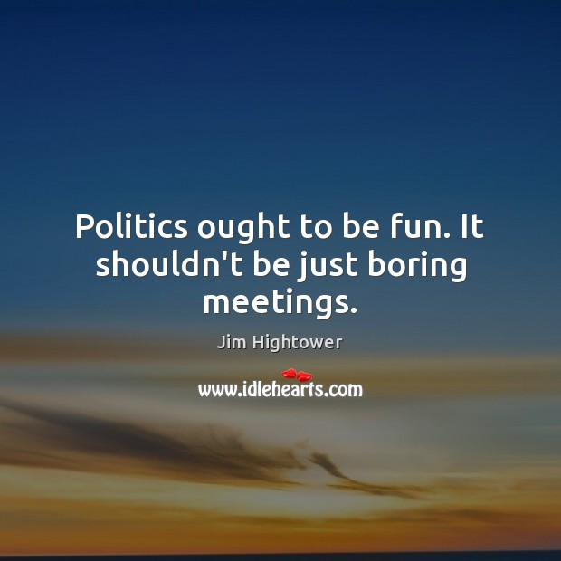 Politics ought to be fun. It shouldn't be just boring meetings. Jim Hightower Picture Quote