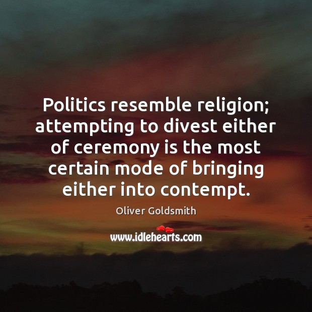 Politics resemble religion; attempting to divest either of ceremony is the most Oliver Goldsmith Picture Quote