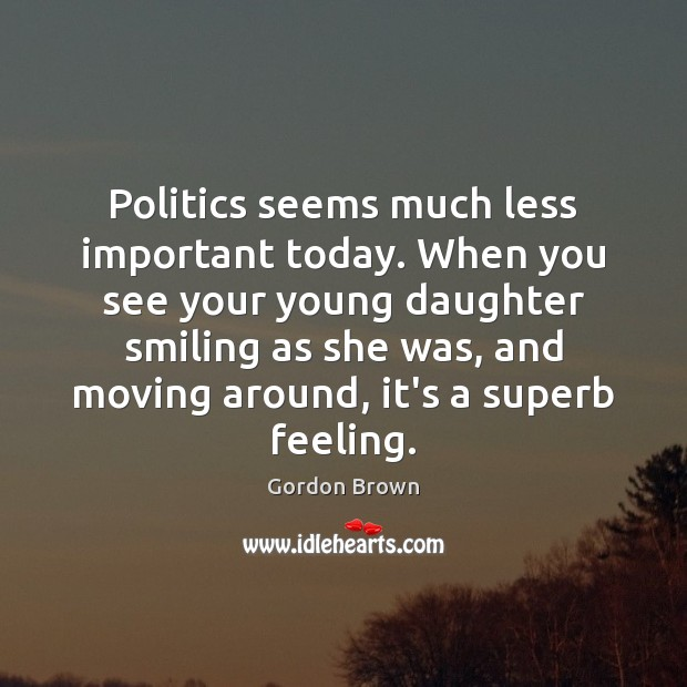 Image, Politics seems much less important today. When you see your young daughter