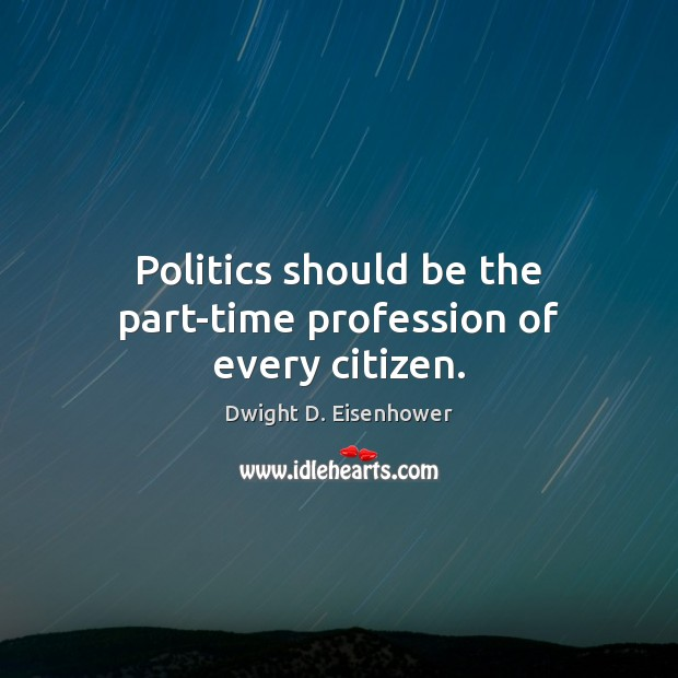 Image, Politics should be the part-time profession of every citizen.