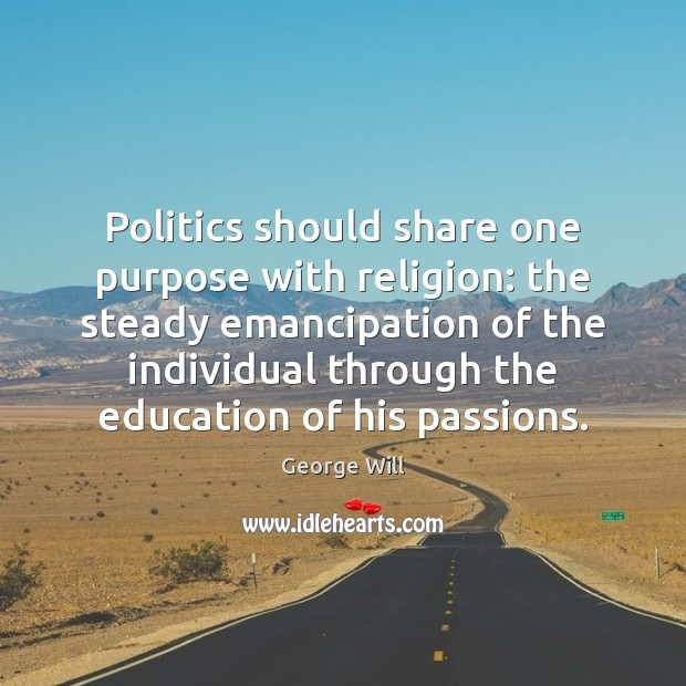 Politics should share one purpose with religion: the steady emancipation of the Politics Quotes Image