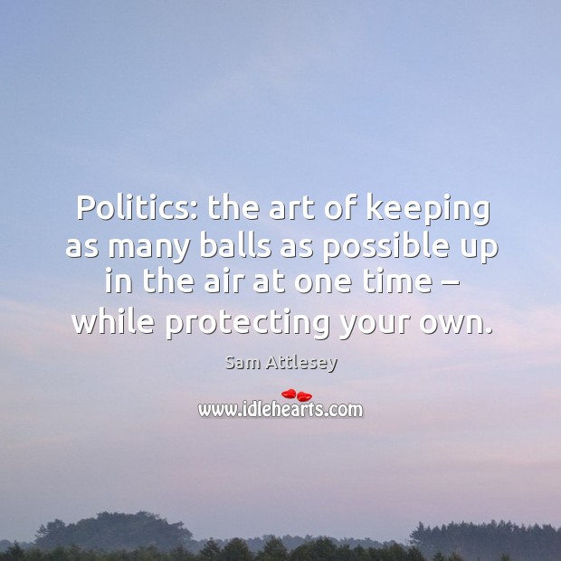 Politics: the art of keeping as many balls as possible up in the air at one time – while protecting your own. Image