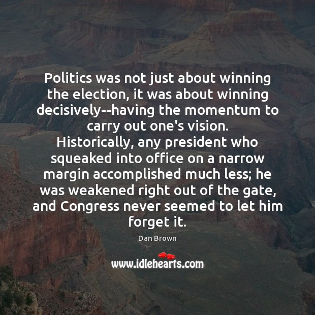 Politics was not just about winning the election, it was about winning Dan Brown Picture Quote