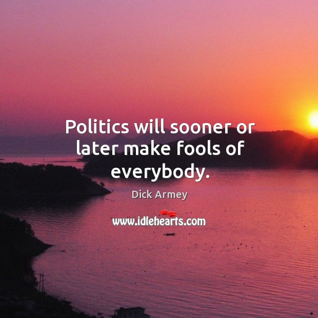 Image, Politics will sooner or later make fools of everybody.