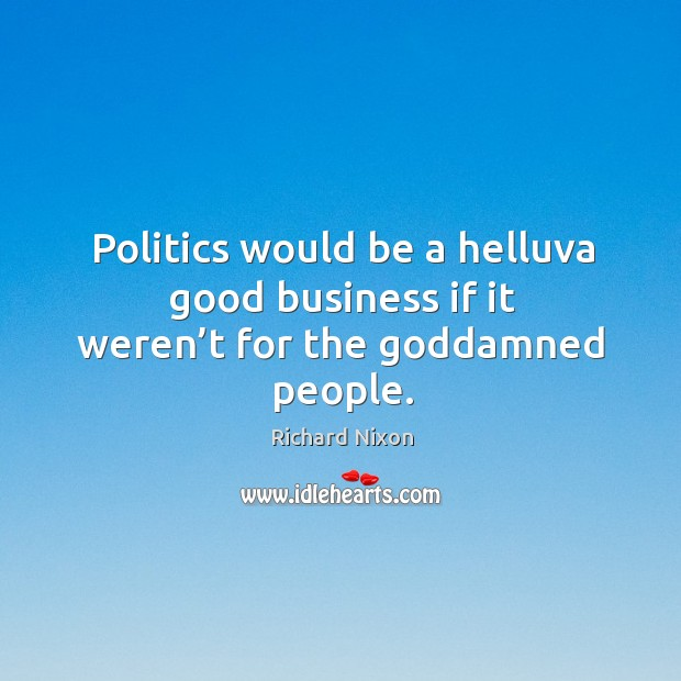 Politics would be a helluva good business if it weren't for the Goddamned people. Image
