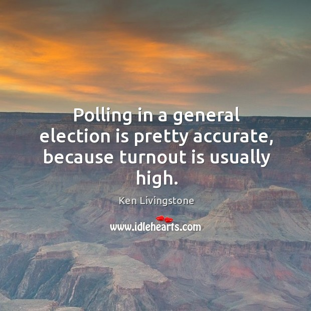 Polling in a general election is pretty accurate, because turnout is usually high. Ken Livingstone Picture Quote
