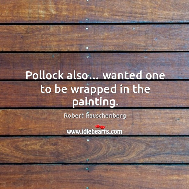 Pollock also… wanted one to be wrapped in the painting. Image
