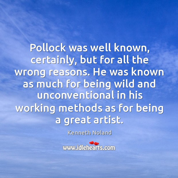 Pollock was well known, certainly, but for all the wrong reasons. Kenneth Noland Picture Quote