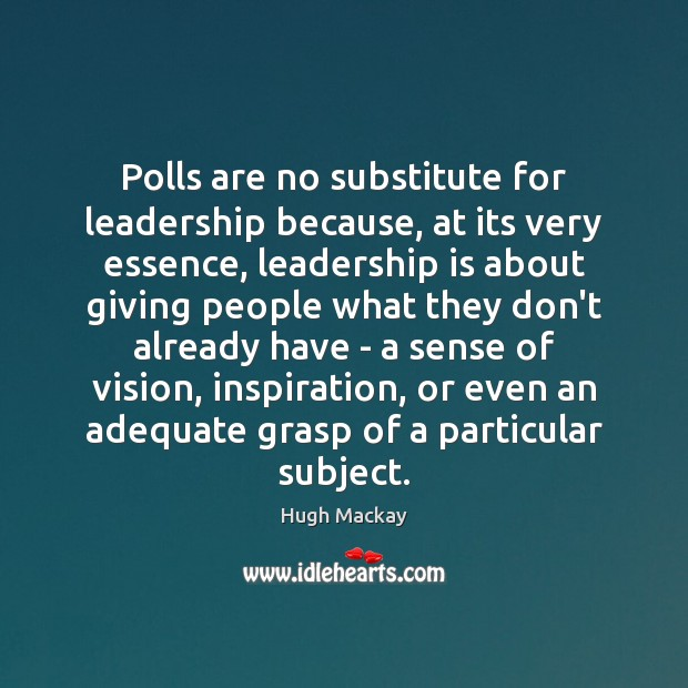 Polls are no substitute for leadership because, at its very essence, leadership Hugh Mackay Picture Quote