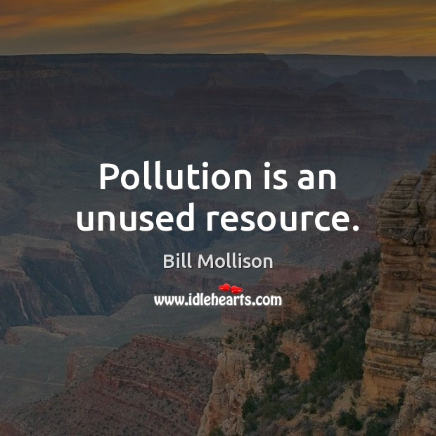 Pollution is an unused resource. Bill Mollison Picture Quote