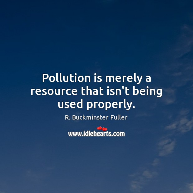 Pollution is merely a resource that isn't being used properly. R. Buckminster Fuller Picture Quote