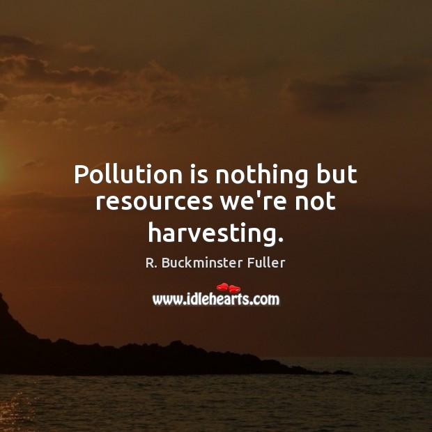 Pollution is nothing but resources we're not harvesting. Image