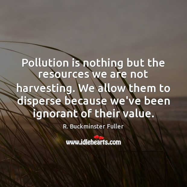 Image, Pollution is nothing but the resources we are not harvesting. We allow