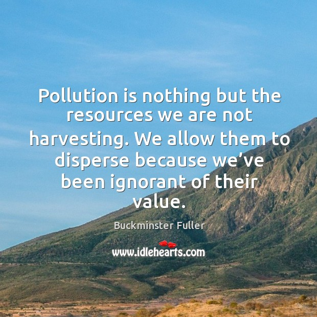 Pollution is nothing but the resources we are not harvesting. Buckminster Fuller Picture Quote