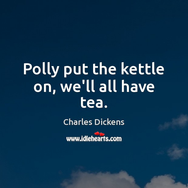 Image, Polly put the kettle on, we'll all have tea.