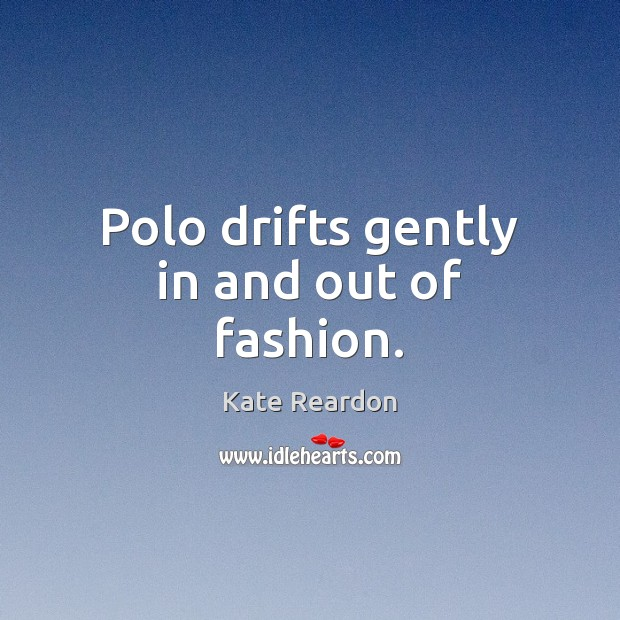 Polo drifts gently in and out of fashion. Kate Reardon Picture Quote