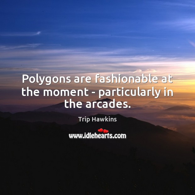 Polygons are fashionable at the moment – particularly in the arcades. Trip Hawkins Picture Quote