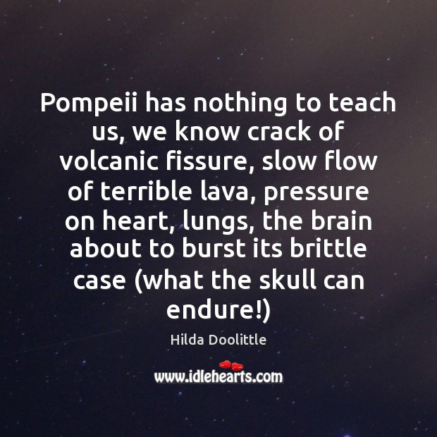 Pompeii has nothing to teach us, we know crack of volcanic fissure, Hilda Doolittle Picture Quote