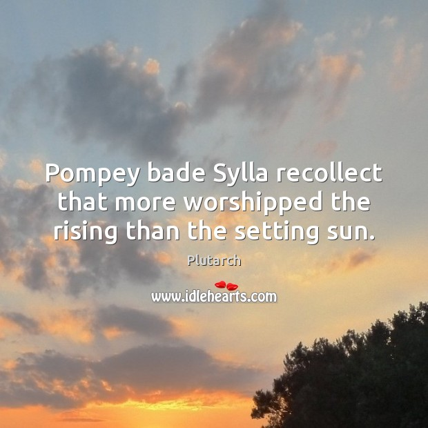 Pompey bade Sylla recollect that more worshipped the rising than the setting sun. Plutarch Picture Quote