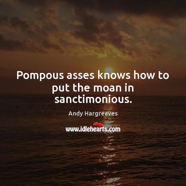 Pompous asses knows how to put the moan in sanctimonious. Image