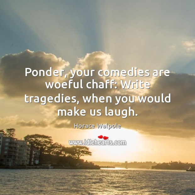 Ponder, your comedies are woeful chaff: Write tragedies, when you would make us laugh. Horace Walpole Picture Quote
