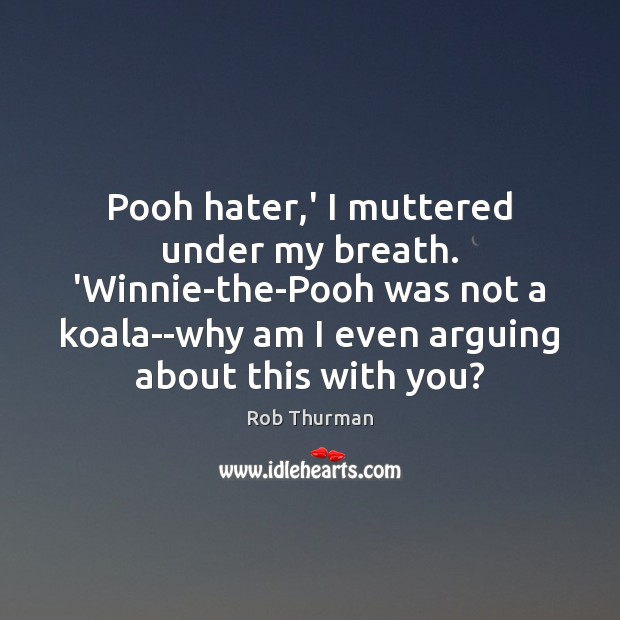 Pooh hater,' I muttered under my breath. 'Winnie-the-Pooh was not a Image