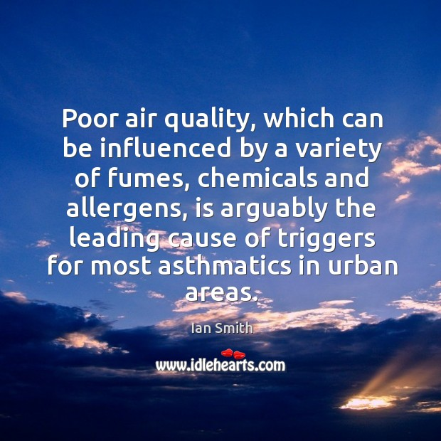 Poor air quality, which can be influenced by a variety of fumes, chemicals and allergens, is arguably the Image