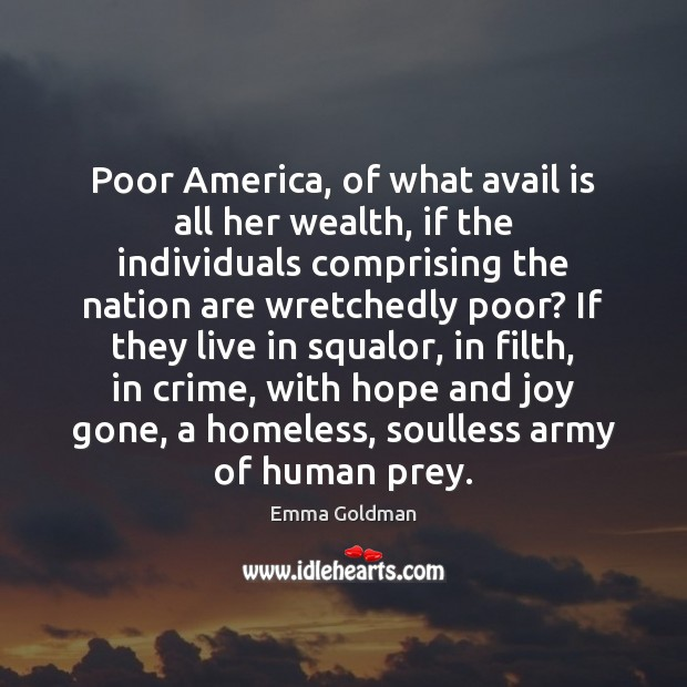 Poor America, of what avail is all her wealth, if the individuals Emma Goldman Picture Quote