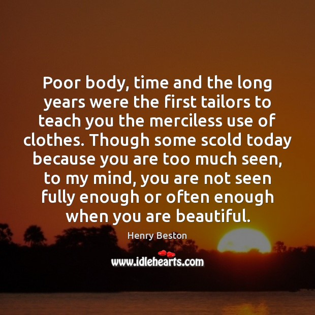 Poor body, time and the long years were the first tailors to Henry Beston Picture Quote