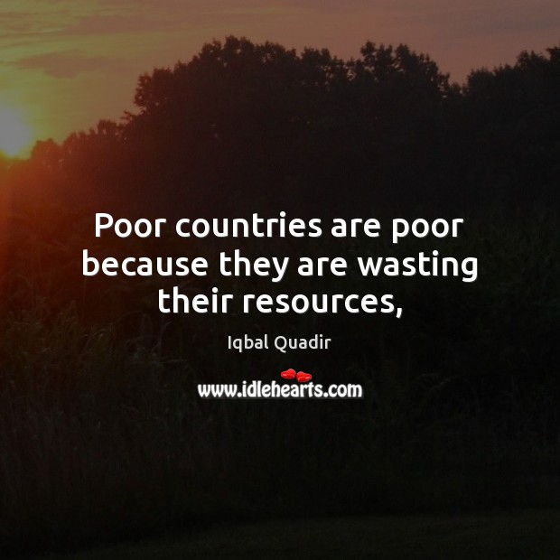 Image, Poor countries are poor because they are wasting their resources,