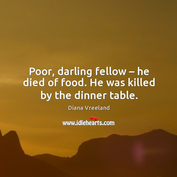 Poor, darling fellow – he died of food. He was killed by the dinner table. Diana Vreeland Picture Quote