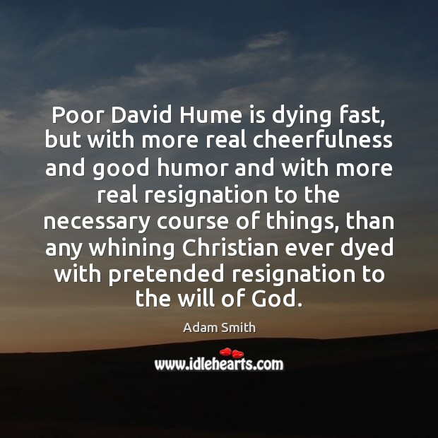 Poor David Hume is dying fast, but with more real cheerfulness and Adam Smith Picture Quote