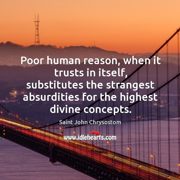 Poor human reason, when it trusts in itself, substitutes the strangest absurdities for the highest divine concepts. Image