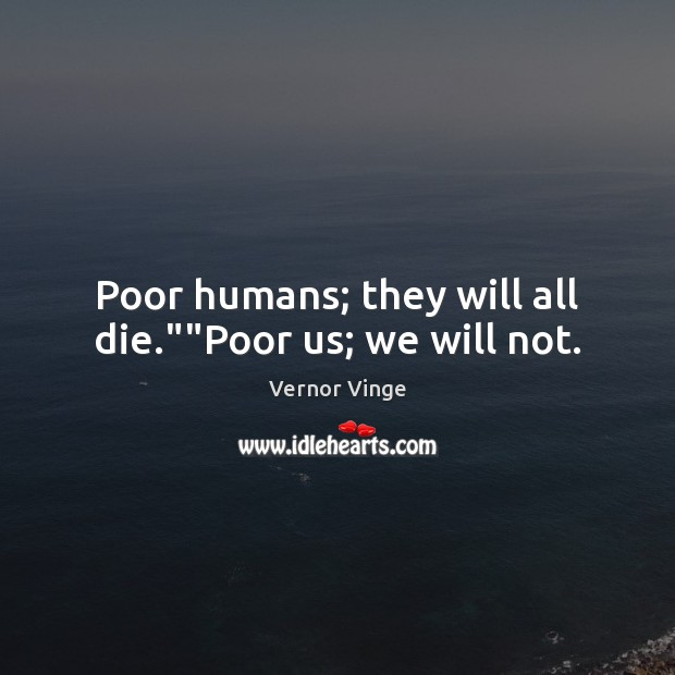"""Vernor Vinge Picture Quote image saying: Poor humans; they will all die.""""""""Poor us; we will not."""
