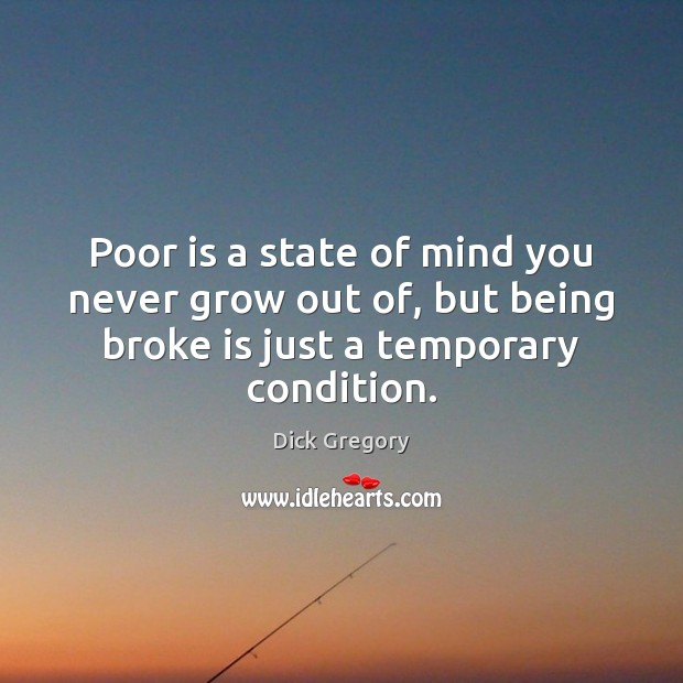Poor is a state of mind you never grow out of, but Dick Gregory Picture Quote