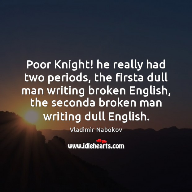 Poor Knight! he really had two periods, the firsta dull man writing Image