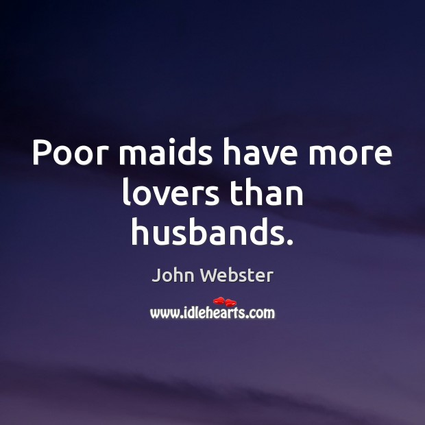 Poor maids have more lovers than husbands. John Webster Picture Quote