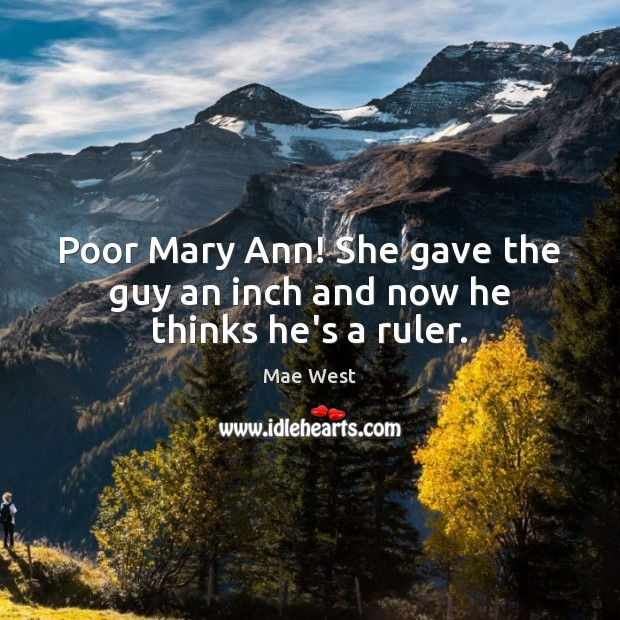 Poor Mary Ann! She gave the guy an inch and now he thinks he's a ruler. Image