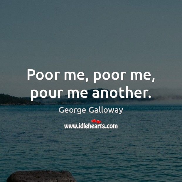 Poor me, poor me, pour me another. Image