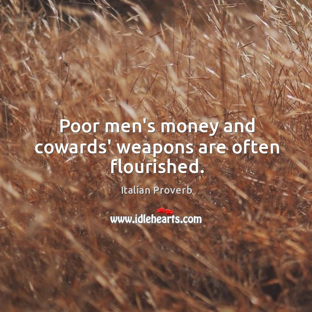 Poor men's money and cowards' weapons are often flourished. Image