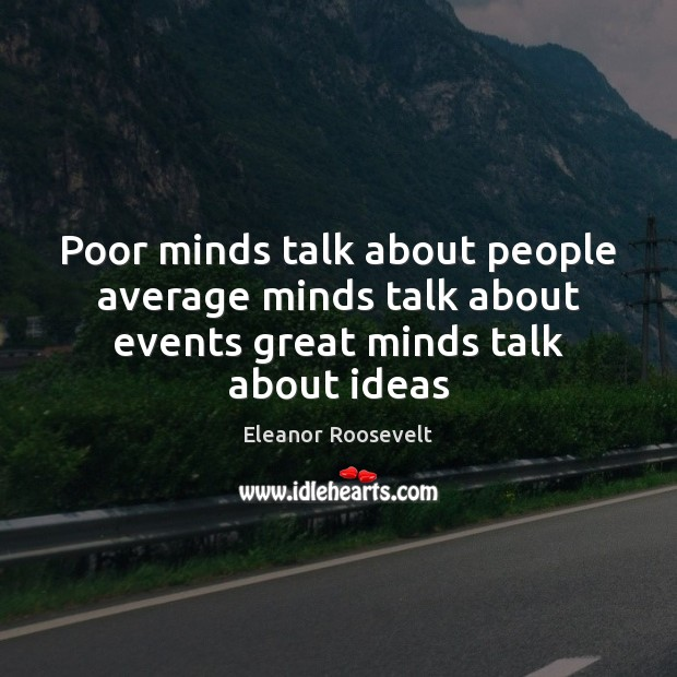 Poor minds talk about people average minds talk about events great minds talk about ideas Image